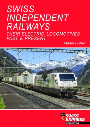 Swiss Independent Railways - Their Electric Locomotives Past & Present