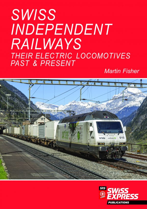 Swiss Independent Railways - Their Electric Locomotives Past & Present